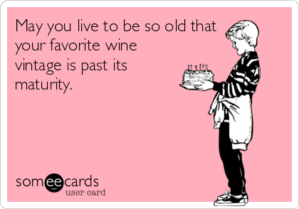 May you live to be so old that your favorite wine vintage is past its maturity.  Cheers!