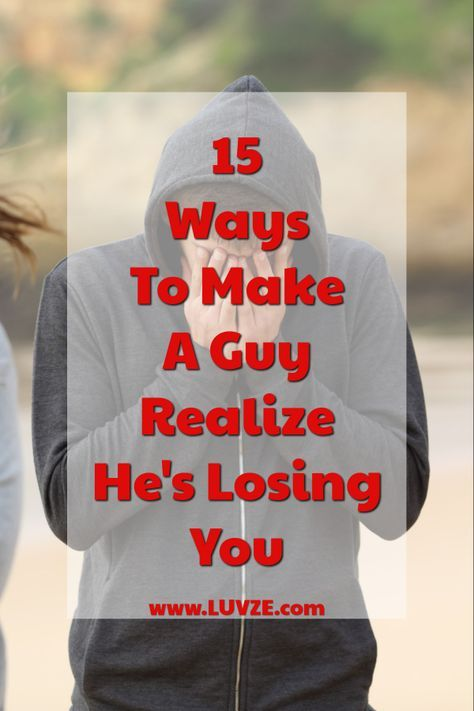How to make him realize what he lost