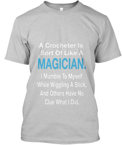 A Crocheter Sort Of Like A Magician. I Mumble To Myself While Wiggling A Stick ,And Others Have No Clue What I Did Light Steel T-Shirt Front