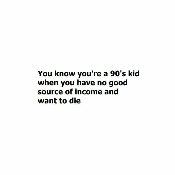 You know you're a 90's kid when you have no good source of income and you want to die.