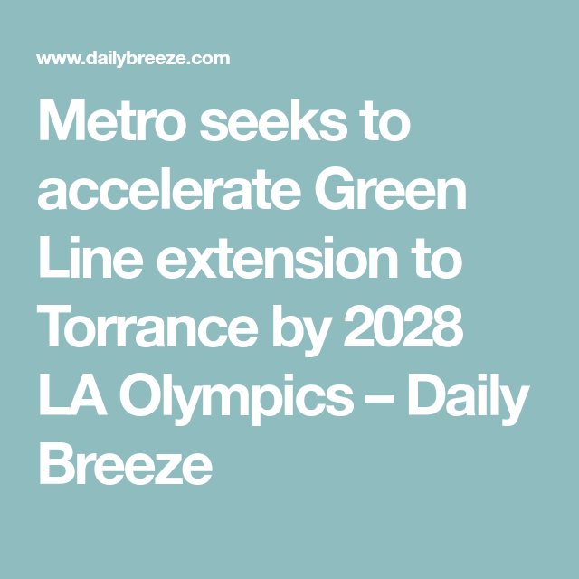 Metro Seeks To Accelerate Green Line Extension To Torrance By 2028 La Olympics In 2020 Torrance Acceleration Metro