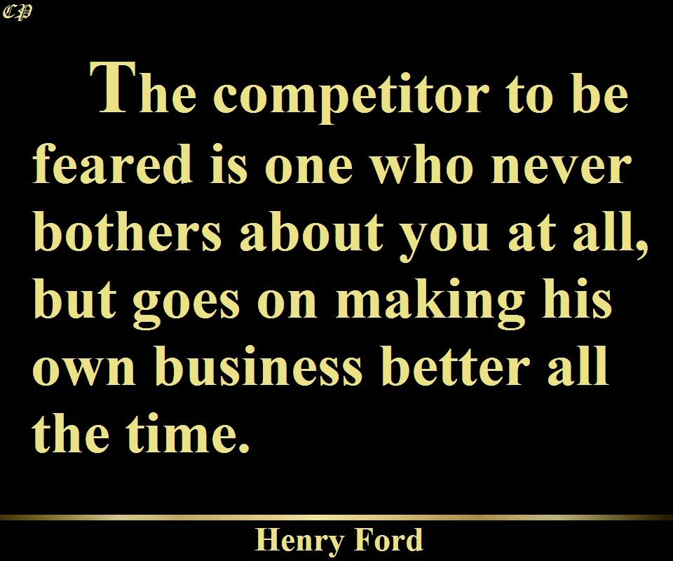 """The competitor to be feared is one who never bothers about you at all, but goes on making his own business better all the time."" - Henry Ford"