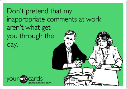 Don T Pretend That My Inappropriate Comments At Work Aren T What Get You Through The Day Work Quotes Funny Work Jokes Humor Inappropriate