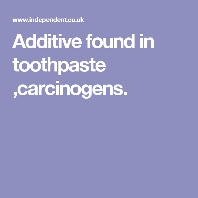 Additive found in toothpaste ,carcinogens.