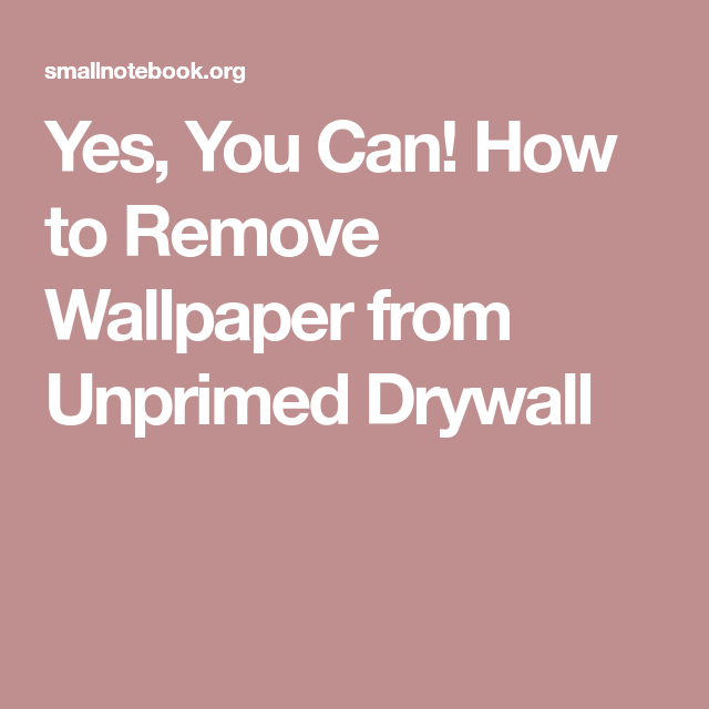 Yes, You Can! How to Remove Wallpaper from Unprimed ...