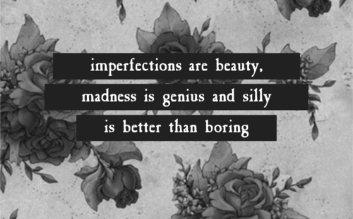 Imperfections are beauty, madness is genius and silly is better than boring.