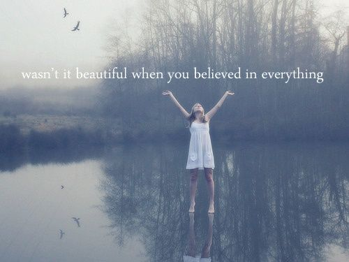 """""""Wasn't it beautiful when you believed in everything?"""" -Taylor Swift Okay, I'm not a fan from Taylor AT AL, but this lyric is beautiful"""