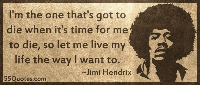 Im The One Thats Got To Die When Its Time For Me So Let Live My Life Way I Want ToJimi Hendrix