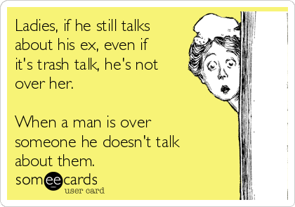 Ladies, if he still talks about his ex, even if it's trash talk, he's not over her. When a man is over someone he doesn't talk about them.