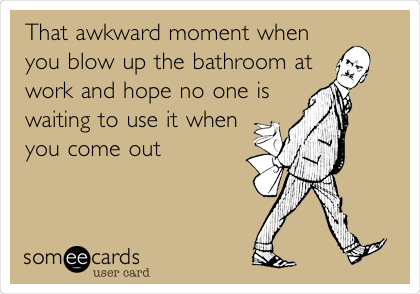 That Awkward Moment When You Blow Up The Bathroom At Work And Hope No One Is Waiting To Use It When You Come Out Awkward Moments In This Moment Make Me