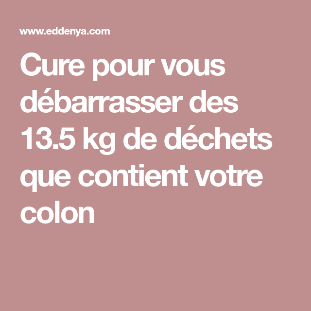 Cure pour vous débarrasser des 13.5 kg de déchets que contient votre colon