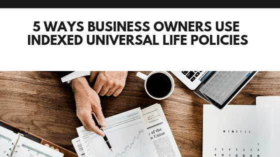 5 Ways Business Owners Use Indexed Universal Life Policies ...