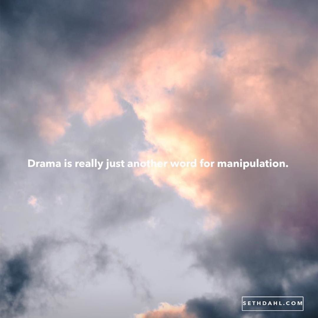 Drama is really just another word for manipulation. (With ...