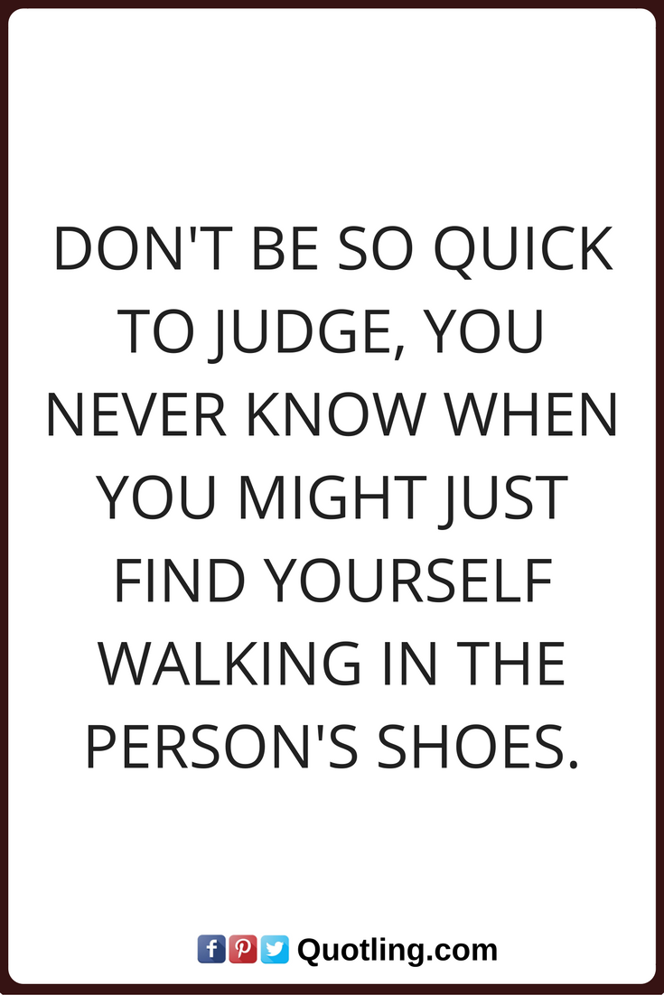 Judging Quotes Don T Be So Quick To Judge You Never Know When You Might Just Find Yourself Walking In The Person S Shoes Judge Quotes Judgement Quotes Quotes