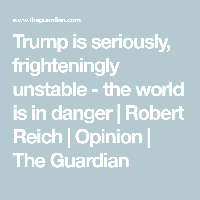 Trump Is Seriously Frighteningly Unstable The World Is In Danger Robert Reich Robert Reich Public Policy I Robert