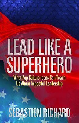 Lead Like a Superhero : What Pop Icons Teach Leadership