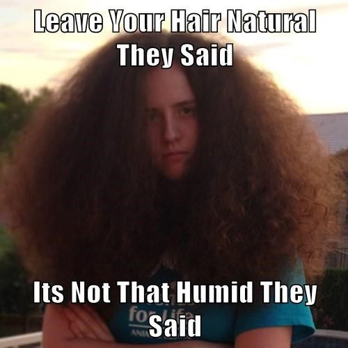 f4f14969fc35c764fc6c0fc5844dfd68 your hair natural they said its not that humid they said