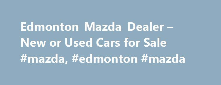 Edmonton Mazda Dealer New Or Used Cars For Sale Mazda - Mazda dealers in michigan