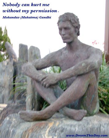 Nobody can hurt me without my permission.  - Mohandas (Mahatma) Gandhi