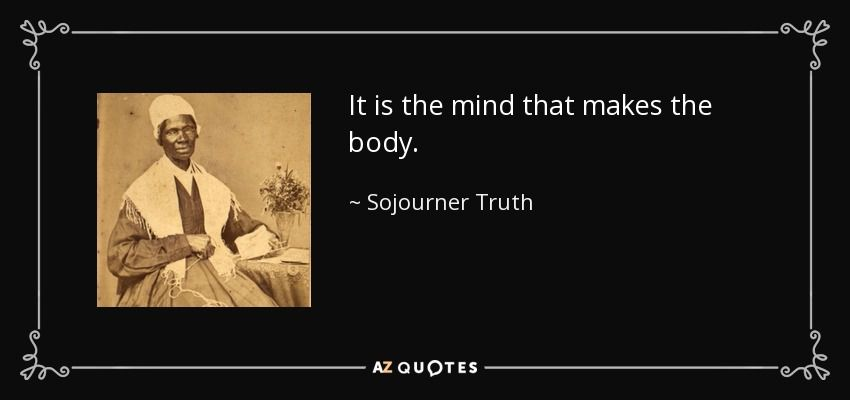 Sojourner Truth Quotes It Is The Mind That Makes The Body Sojourner Truth  Quotes .