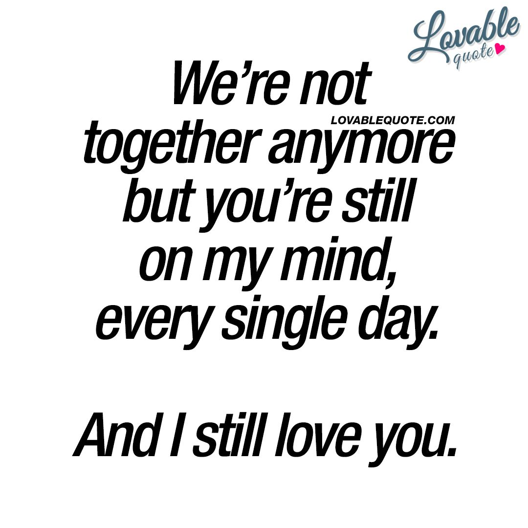 Lost Love Quotes We Re Not Together Anymore But You Re Still On My Mind Every Single Day And I Still Love You I Love Her Quotes My Mind Quotes Love Quotes For