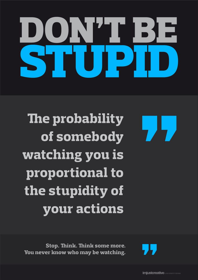 The probability of somebody watching you is proportional to the stupidity of your actions