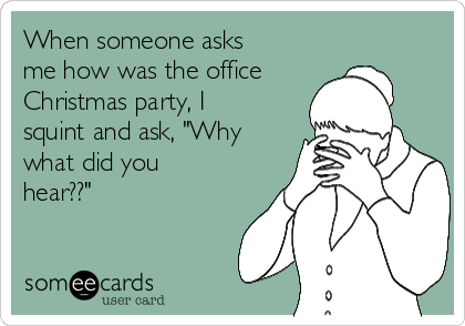 """When someone asks me how was the office Christmas party, I squint and ask, """"Why what did you hear??"""""""