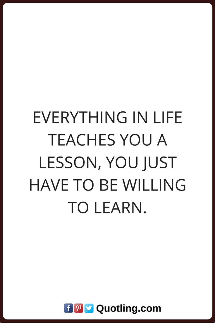 Quotes About Learning Lessons Everything In Life Teaches You A Lesson You Just Have To Be