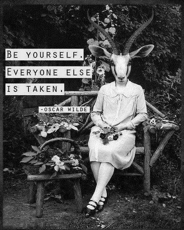 Be yourself. Everyone else is taken. - Oscar Wilde