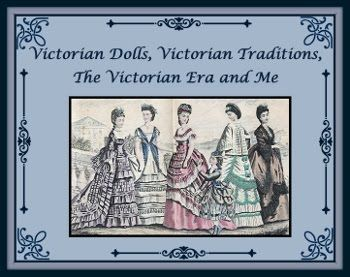 Welcome To My Victorian Dolls, Victorian Traditions, The Victorian Era and Me Blog