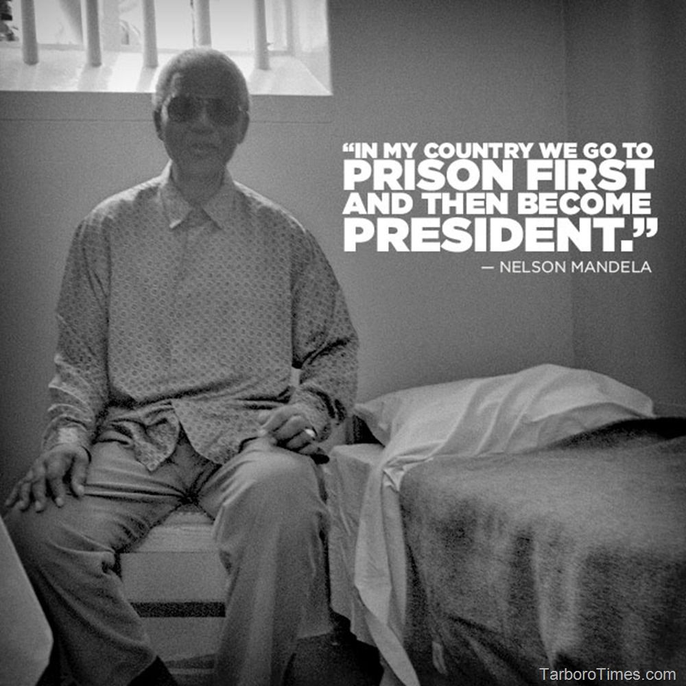Nelson Mandela In My Country We Go To Prison First Then Become