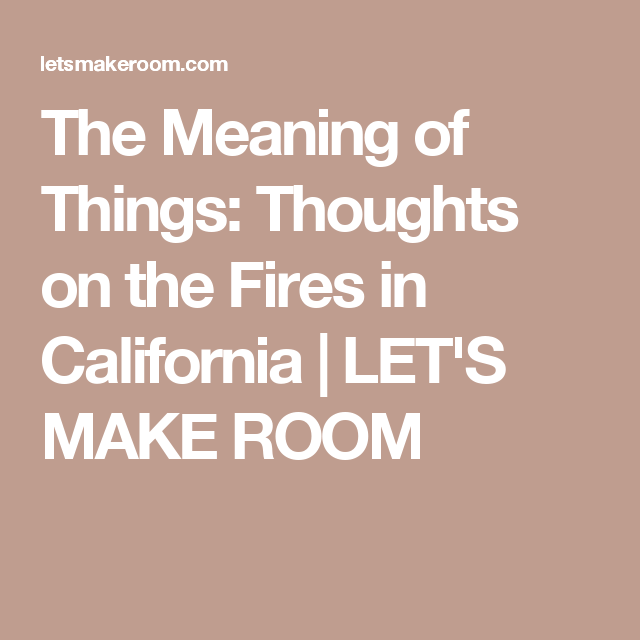 The Meaning of Things: Thoughts on the Fires in California | LET'S MAKE ROOM