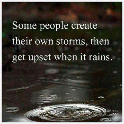 Some people create their own storms........