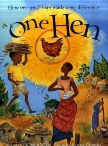 One Hen by Katie Smith Milway.  The perfect way to introduce children to the concept and importance of sustainable development. One Hen tells the story of Kojo, a young Ghanaian boy who uses a micro loan to buy a chicken, so he can sell the eggs to make money. Through hard work, Kojo soon earns enough to go back to school. He grows up to own his own farm, employing many people in his village, and contributing to Ghana's development.