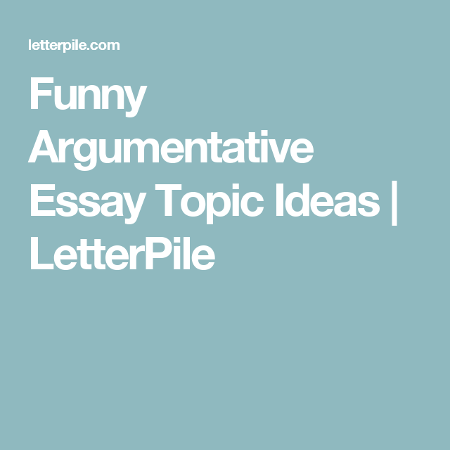 Funny Argumentative Essay Topic Ideas  Letterpile  English