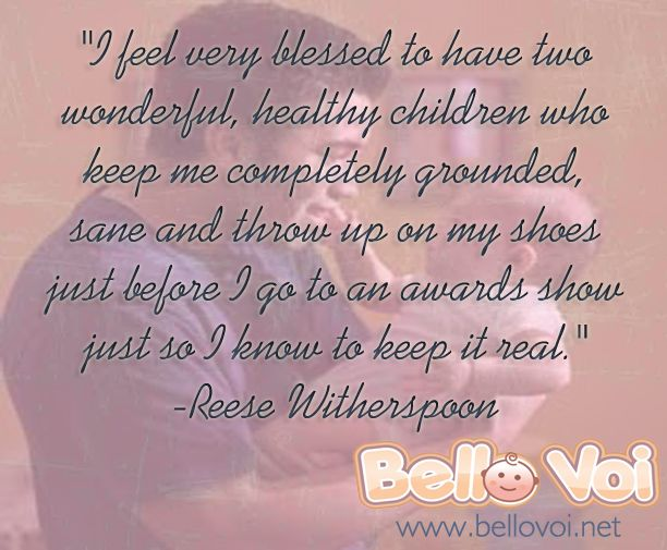 """""""I feel very blessed to have two wonderful, healthy children who keep me completely grounded, sane and throw up on my shoes just before I go to an awards show just so I know to keep it real. -Reese Witherspoon"""