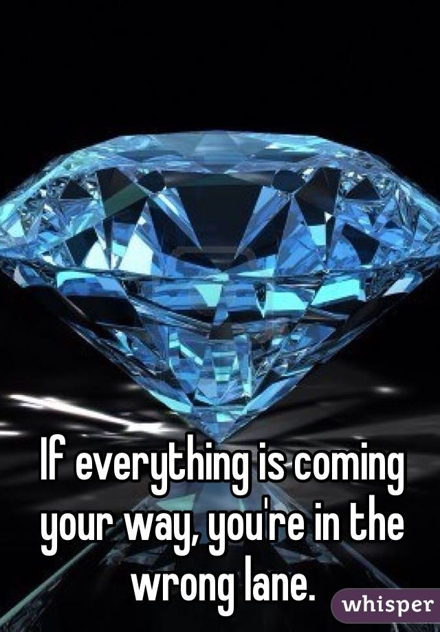 If everything is coming your way, you're in the wrong lane.