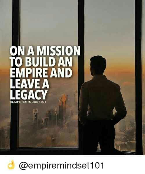 On A Mission To Build An Empire And Leave A Legacy Success Quotes
