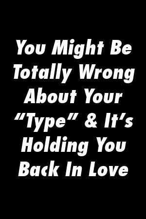 You Might Be Totally Wrong About Your Type  Its Holding You Back In Love by relationd You Might Be Totally Wrong About Your Type  Its Holding You Back In Love by relation...