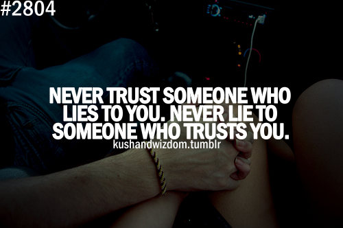 Never Trust Someone Who Lies To You. Never Lie To Someone ...