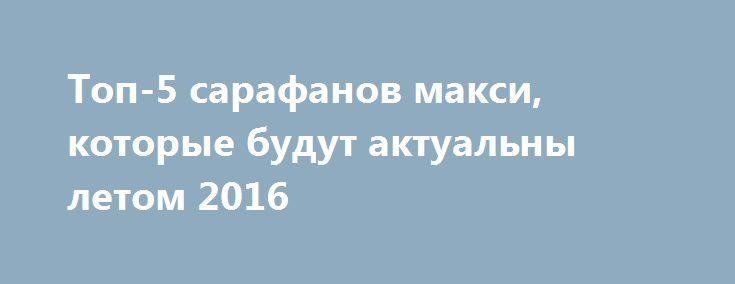 c947c5cdf2e72c6 Топ-5 сарафанов макси, которые будут актуальны летом 2016 http://womenbox