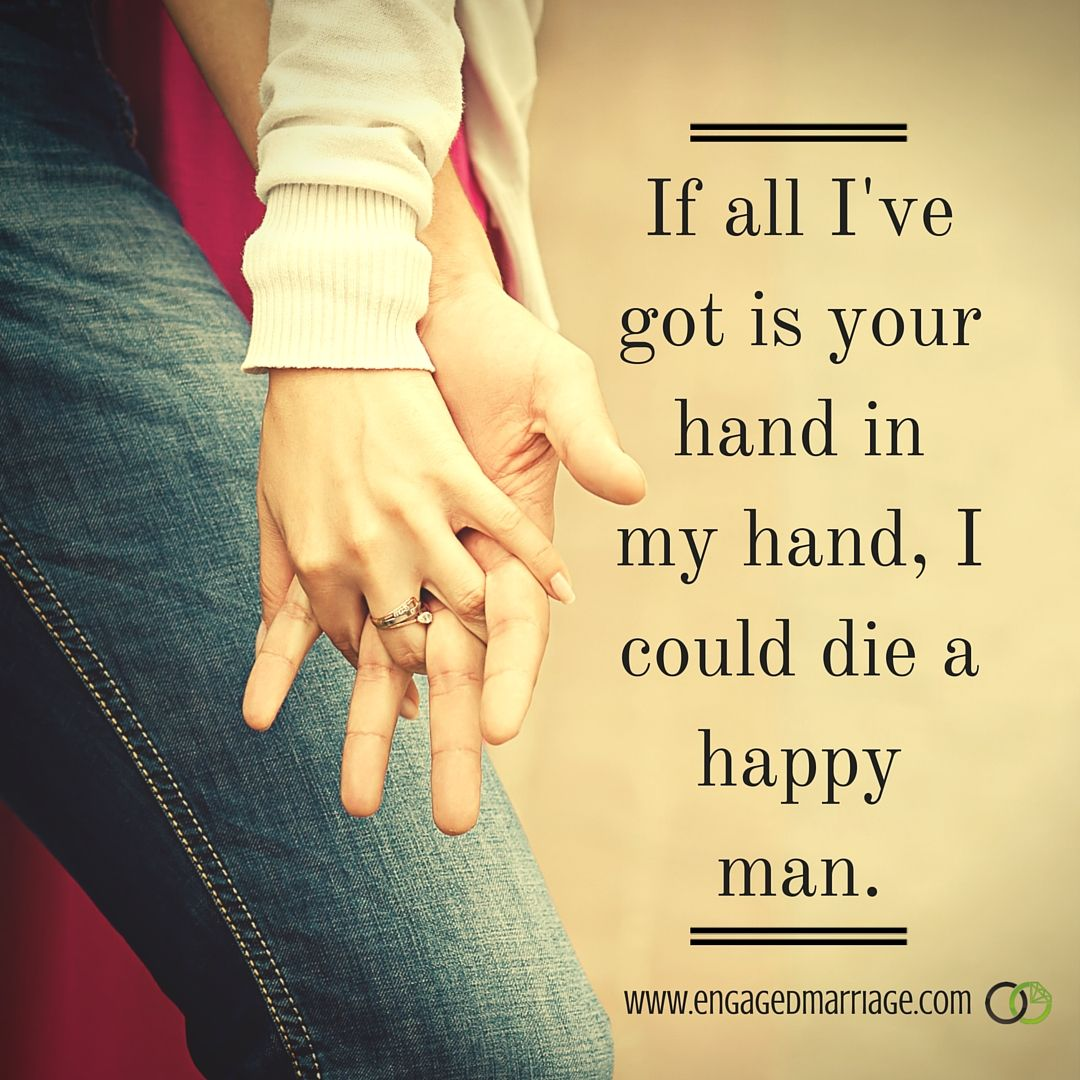 If all I've got is your hand in my hand, I could die a happy man.
