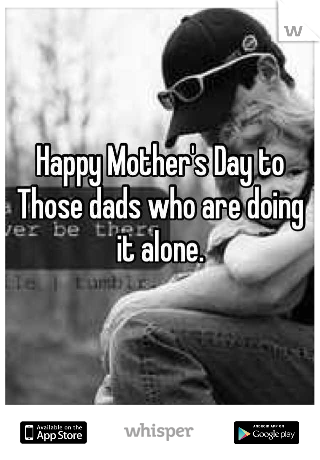Happy Mother S Day To Those Dads Who Are Doing It Alone Happy Mother Day Quotes Single Dad Quotes Single Mother Quotes