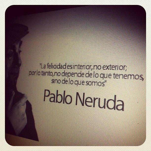 La Felicidad Es Interior No Exterior Por Lo Tanto No Depende De Lo Que Tenemos Sino De Lo Que Somos Pablo Nerud Neruda Pablo Neruda Frases De Inspiracion