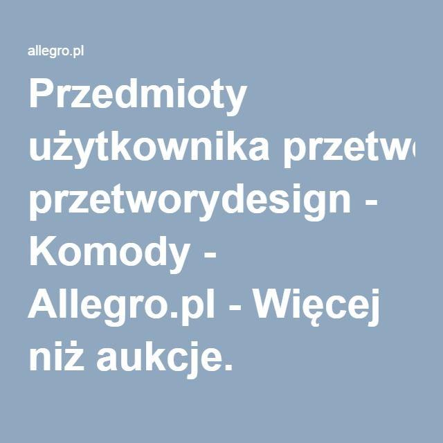 Przedmioty Uzytkownika Przetworydesign Komody Allegro Pl Wiecej Niz Aukcje Najlepsze Oferty Na Najwiekszej Platformie Handlowej