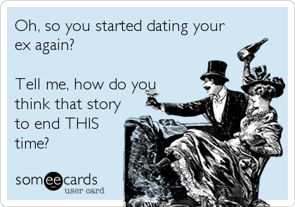 Start dating your ex again