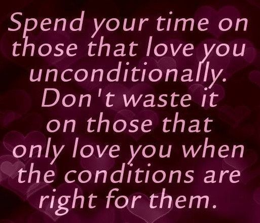 Spend your time on those that love you unconditionally. Don't waste it on those that only love you when the conditions are right for them.