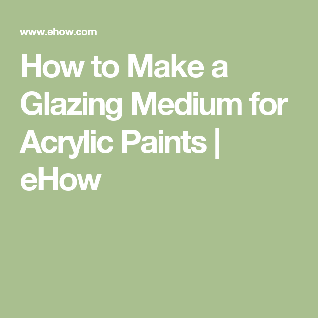 How to Make a Glazing Medium for Acrylic Paints | eHow