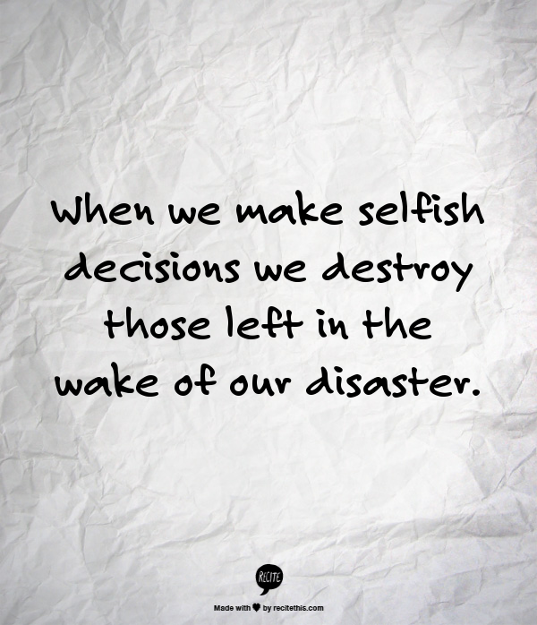 When We Make Selfish Decisions We Destroy Those Left In
