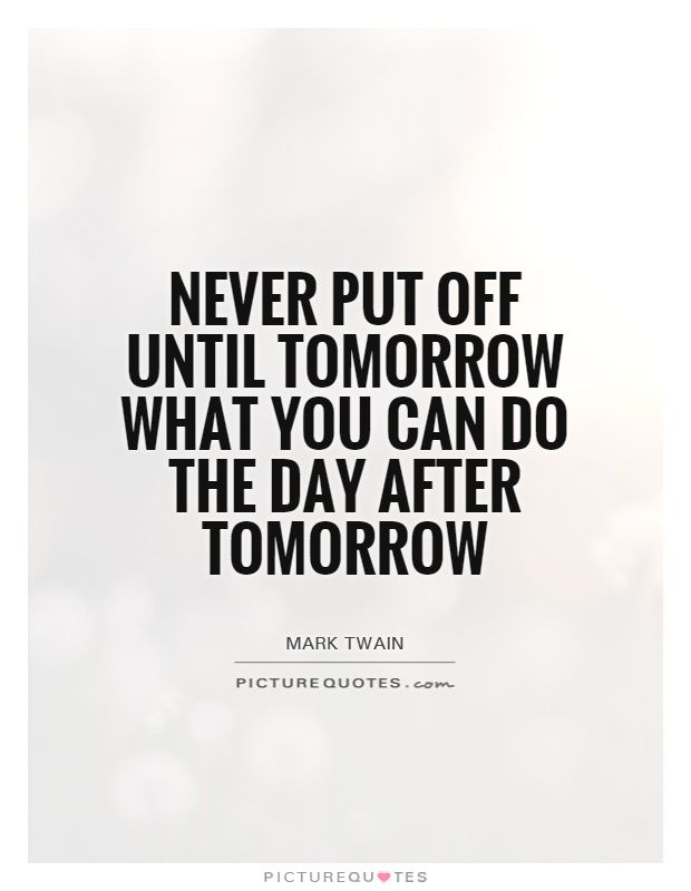 Dont Wait For Tomorrow What You Can Do Aftertomorrow Google